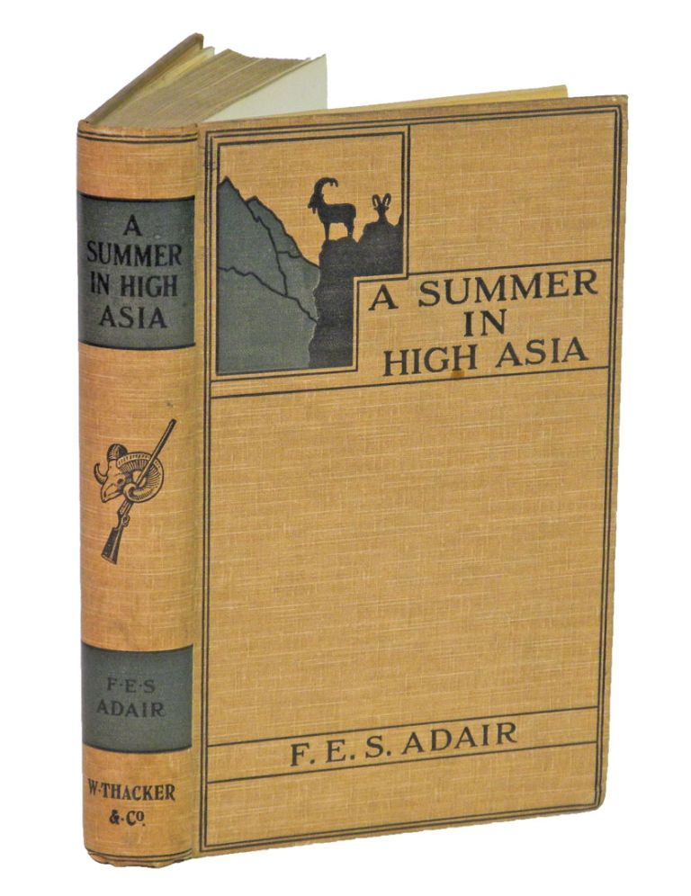 A SUMMER IN HIGH ASIA; The Big Game of Baltistan and Ladakh, being a record of sport and travel in Baltistan and Ladakh. Adair F. E. S.