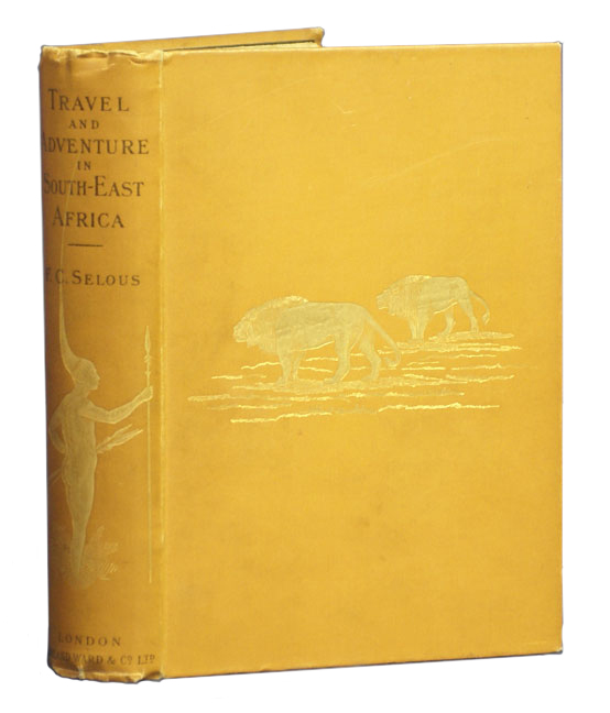 TRAVEL AND ADVENTURE IN SOUTH EAST AFRICA; Being a narrative of the last eleven years spent by the author on the Zambesi and its tributaries; with an account of the colonization of Mashunaland and the progress of the gold industry in that Country. Selous F. C.