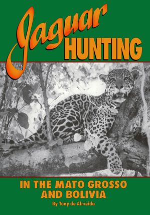 JAGUAR HUNTING IN THE MATO GROSSO & BOLIVIA; With Notes on Other Game. Almeida T. de